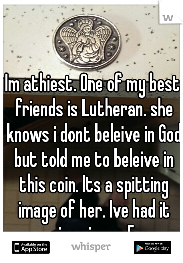 Im athiest. One of my best friends is Lutheran. she knows i dont beleive in God but told me to beleive in this coin. Its a spitting image of her. Ive had it since i was 5.
