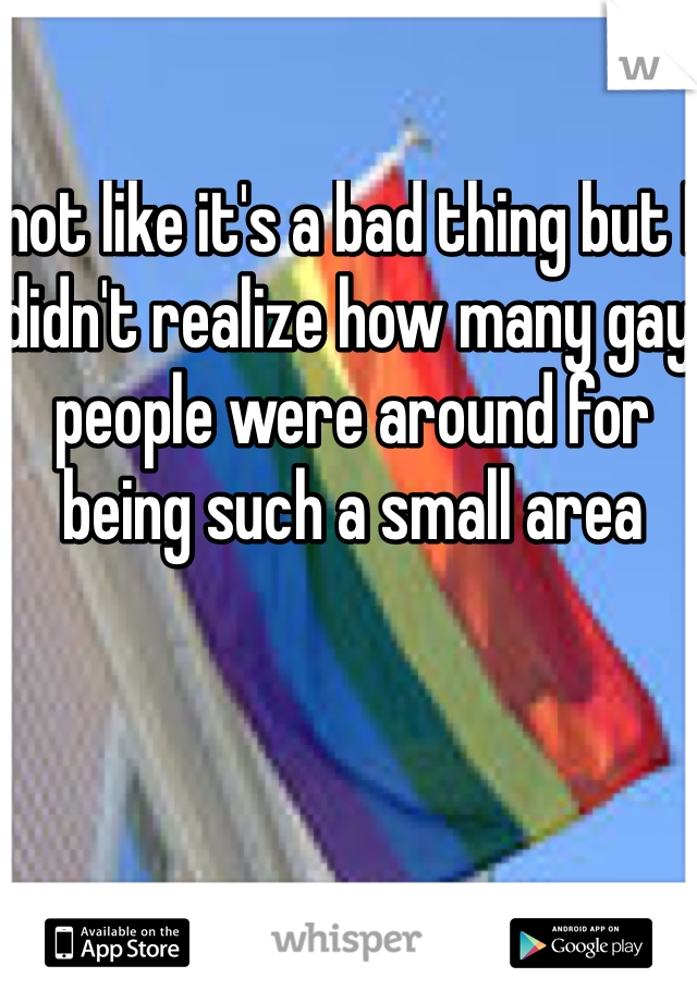 not like it's a bad thing but I didn't realize how many gay people were around for being such a small area