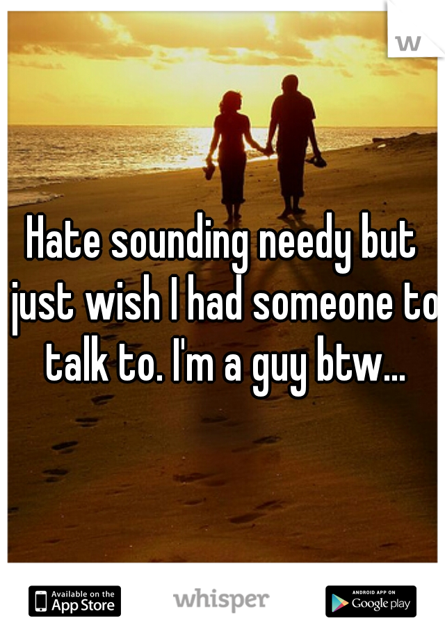 Hate sounding needy but just wish I had someone to talk to. I'm a guy btw...