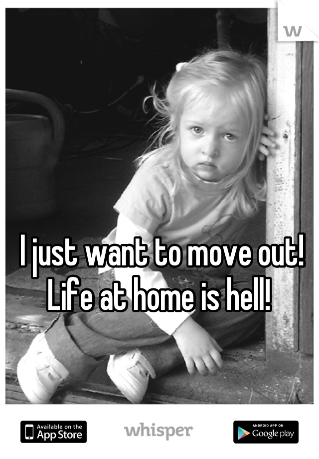 I just want to move out! Life at home is hell!