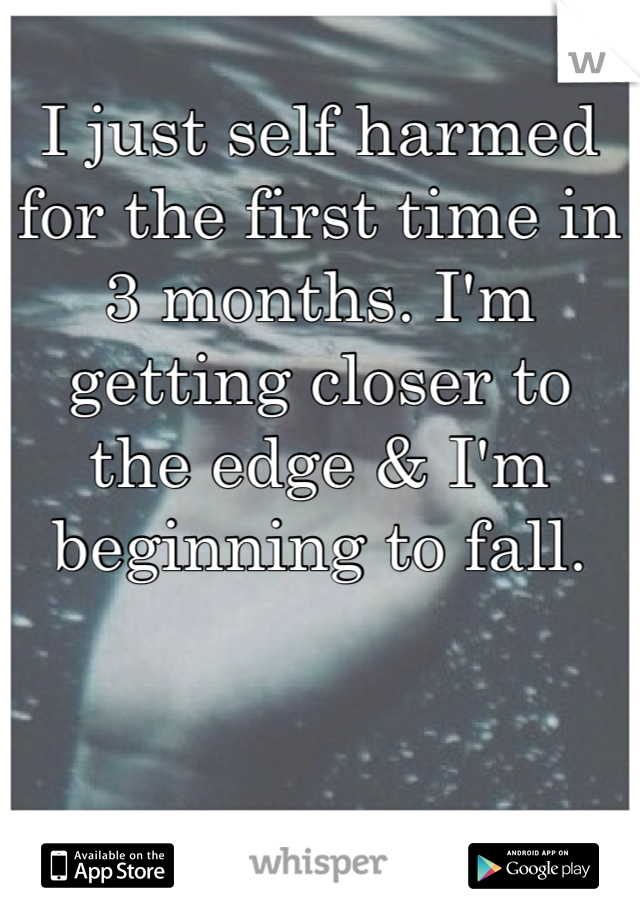 I just self harmed for the first time in 3 months. I'm getting closer to the edge & I'm beginning to fall.