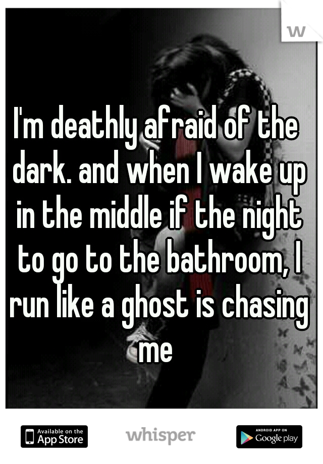 I'm deathly afraid of the dark. and when I wake up in the middle if the night to go to the bathroom, I run like a ghost is chasing me