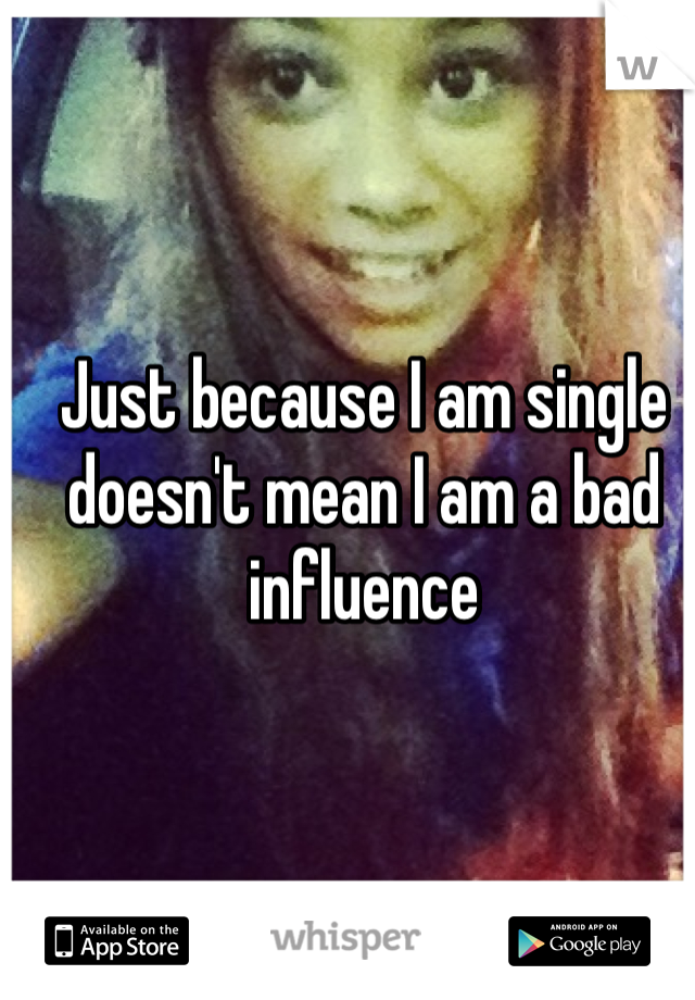 Just because I am single doesn't mean I am a bad influence