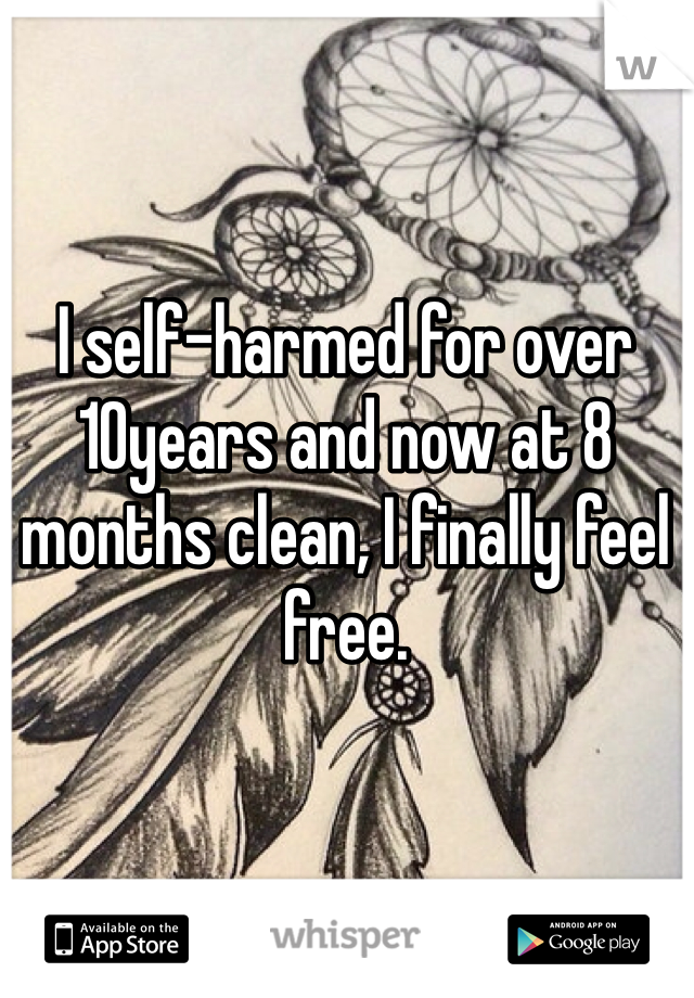 I self-harmed for over 10years and now at 8 months clean, I finally feel free.