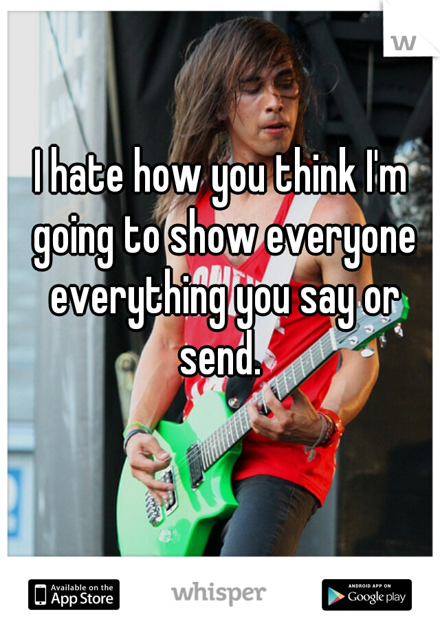 I hate how you think I'm going to show everyone everything you say or send.
