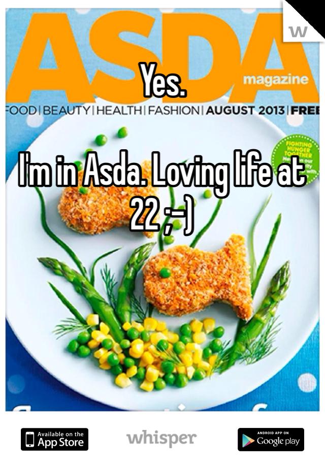 Yes.  I'm in Asda. Loving life at 22 ;-)