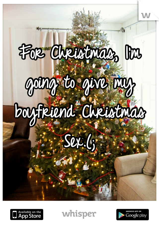 For Christmas, I'm going to give my boyfriend Christmas Sex.(;