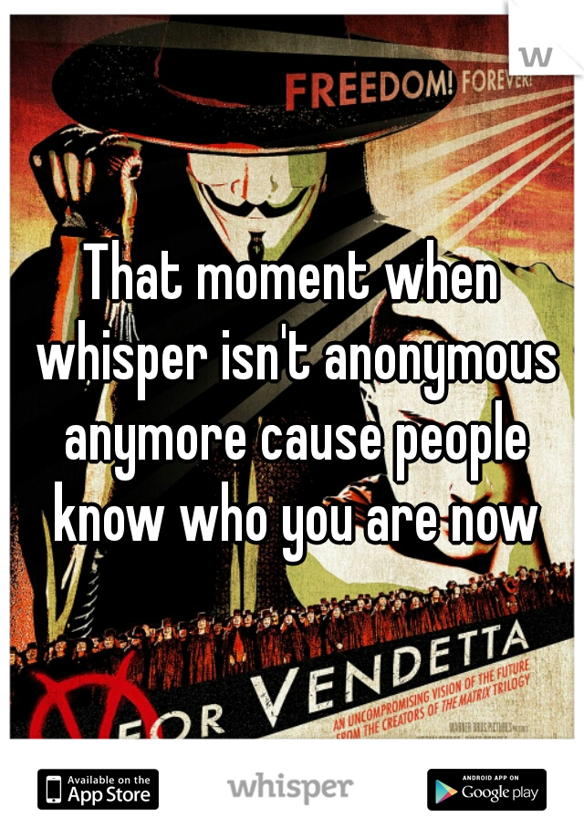 That moment when whisper isn't anonymous anymore cause people know who you are now