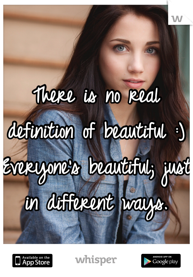 There is no real definition of beautiful :) Everyone's beautiful; just in different ways.
