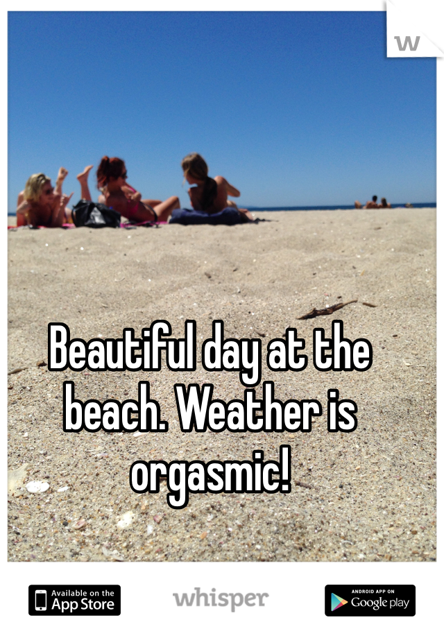 Beautiful day at the beach. Weather is orgasmic!