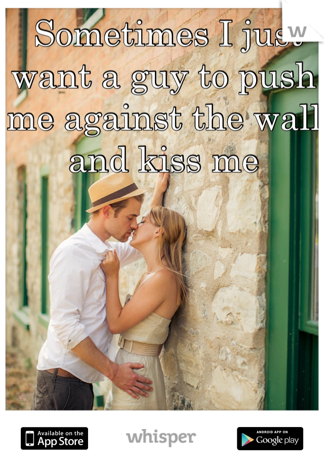 Sometimes I just want a guy to push me against the wall and kiss me