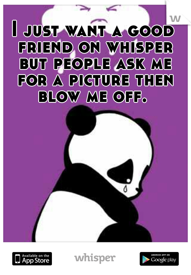 I just want a good friend on whisper but people ask me for a picture then blow me off.