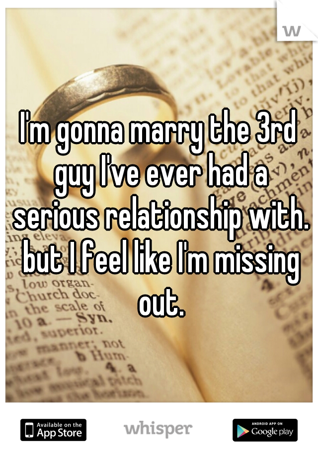 I'm gonna marry the 3rd guy I've ever had a serious relationship with. but I feel like I'm missing out.