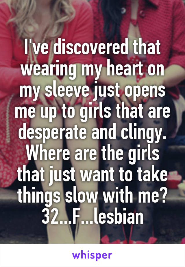 I've discovered that wearing my heart on my sleeve just opens me up to girls that are desperate and clingy. Where are the girls that just want to take things slow with me? 32...F...lesbian