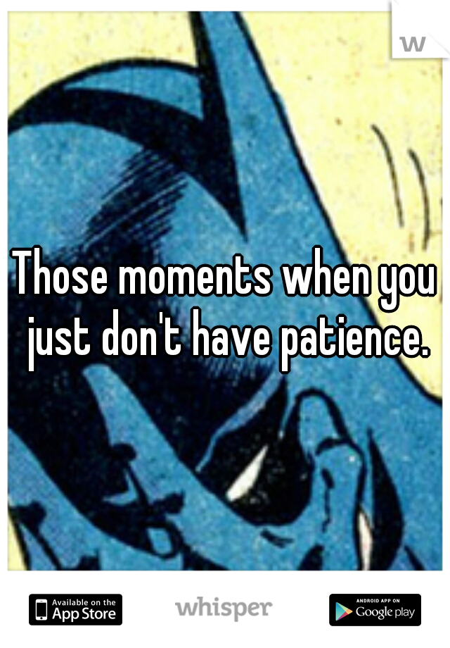 Those moments when you just don't have patience.
