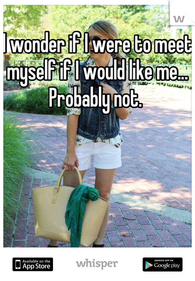 I wonder if I were to meet myself if I would like me... Probably not.