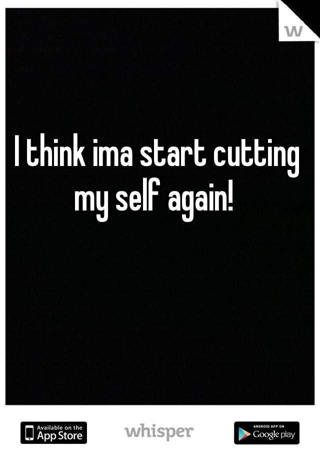 I think ima start cutting my self again!