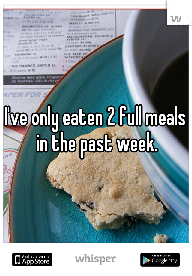 I've only eaten 2 full meals in the past week.