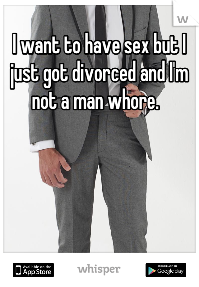 I want to have sex but I just got divorced and I'm not a man whore.