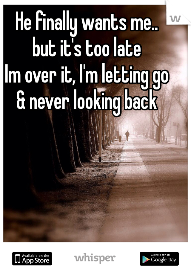 He finally wants me.. but it's too late  Im over it, I'm letting go  & never looking back