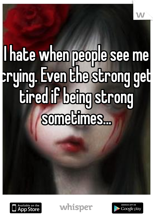 I hate when people see me crying. Even the strong get tired if being strong sometimes...