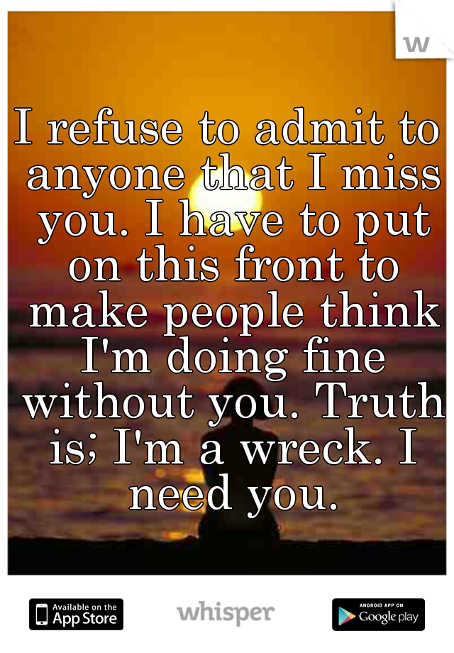 I refuse to admit to anyone that I miss you. I have to put on this front to make people think I'm doing fine without you. Truth is; I'm a wreck. I need you.