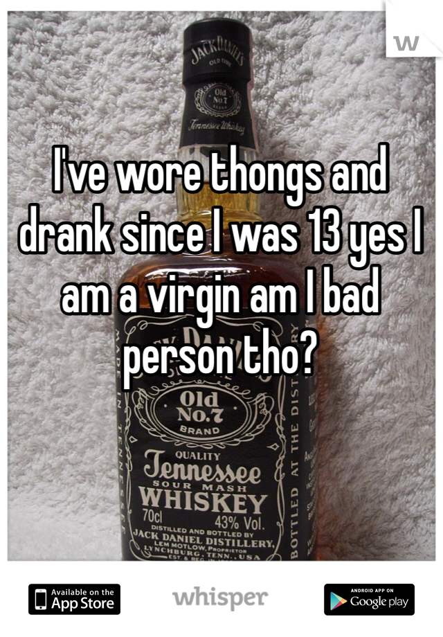 I've wore thongs and drank since I was 13 yes I am a virgin am I bad person tho?