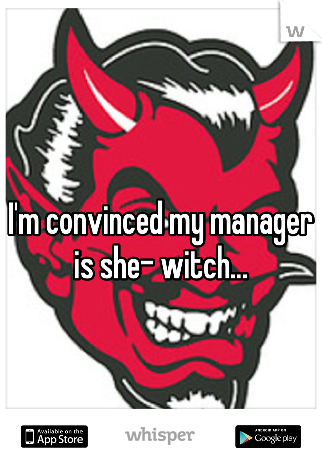 I'm convinced my manager is she- witch...
