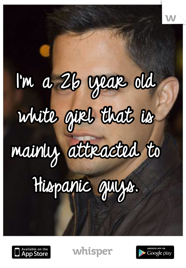 I'm a 26 year old white girl that is mainly attracted to Hispanic guys.