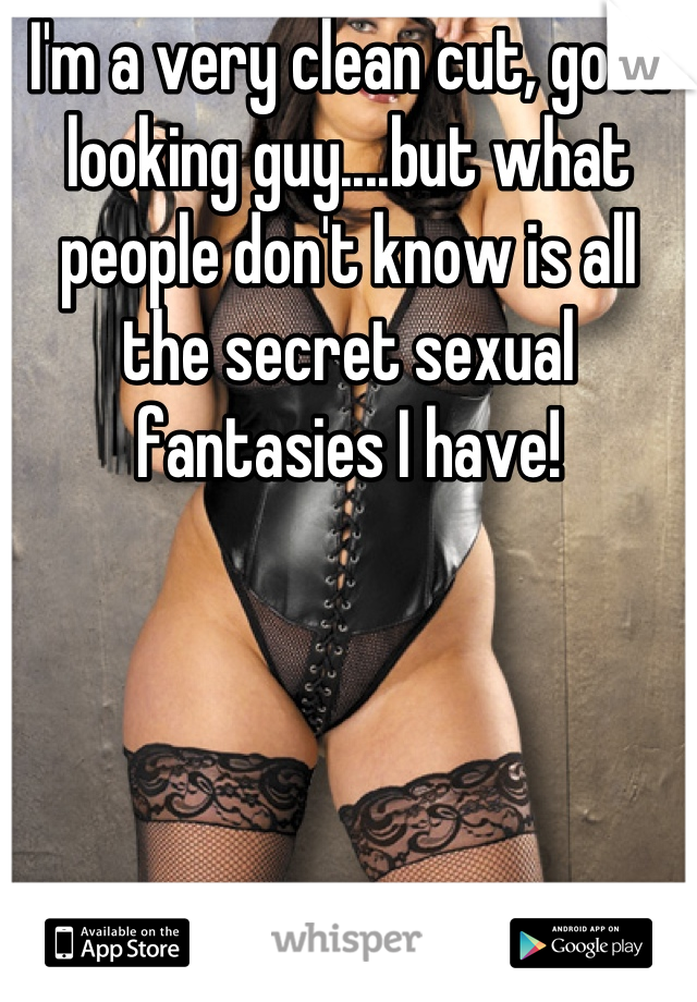 I'm a very clean cut, good looking guy....but what people don't know is all the secret sexual fantasies I have!