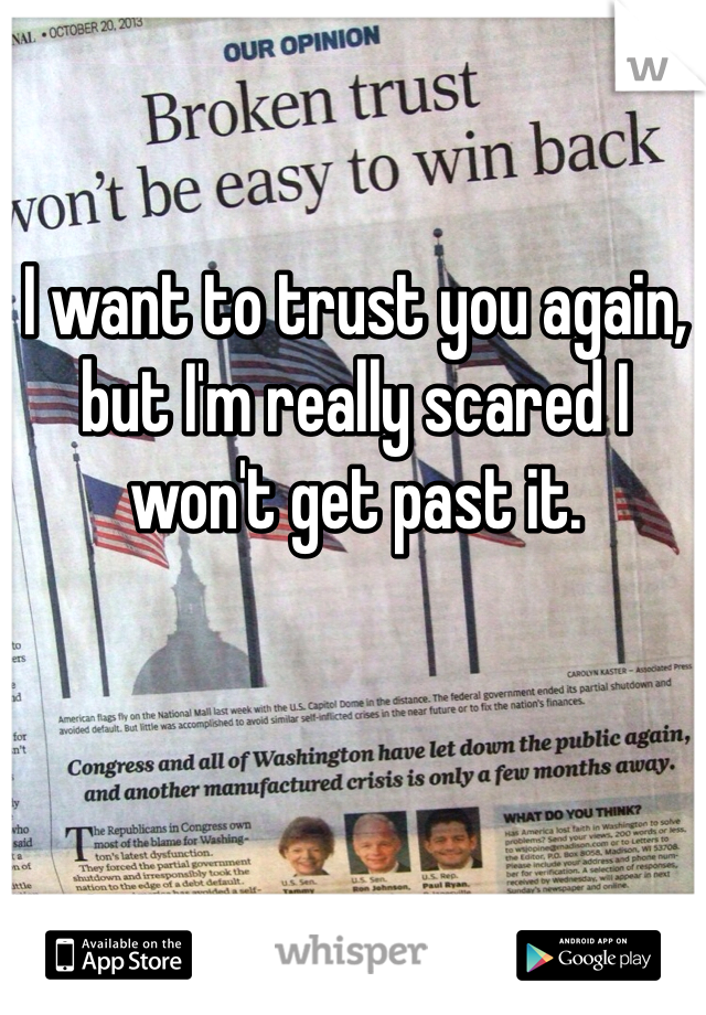 I want to trust you again, but I'm really scared I won't get past it.
