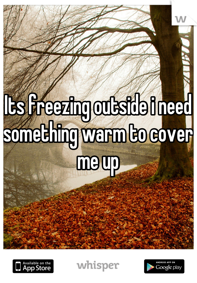 Its freezing outside i need something warm to cover me up