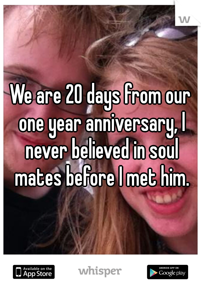 We are 20 days from our one year anniversary, I never believed in soul mates before I met him.