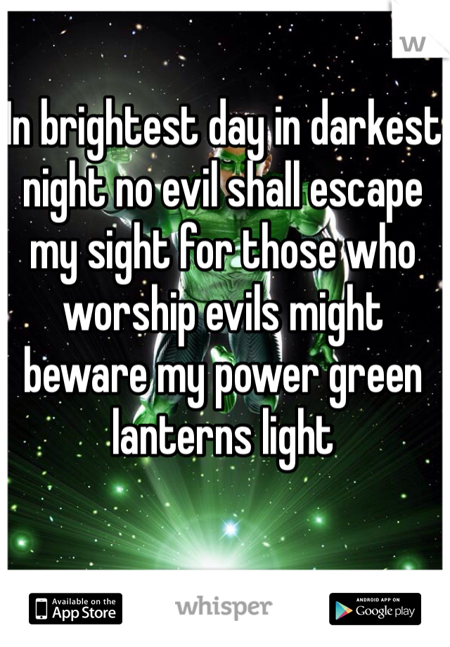 In brightest day in darkest night no evil shall escape my sight for those who worship evils might beware my power green lanterns light