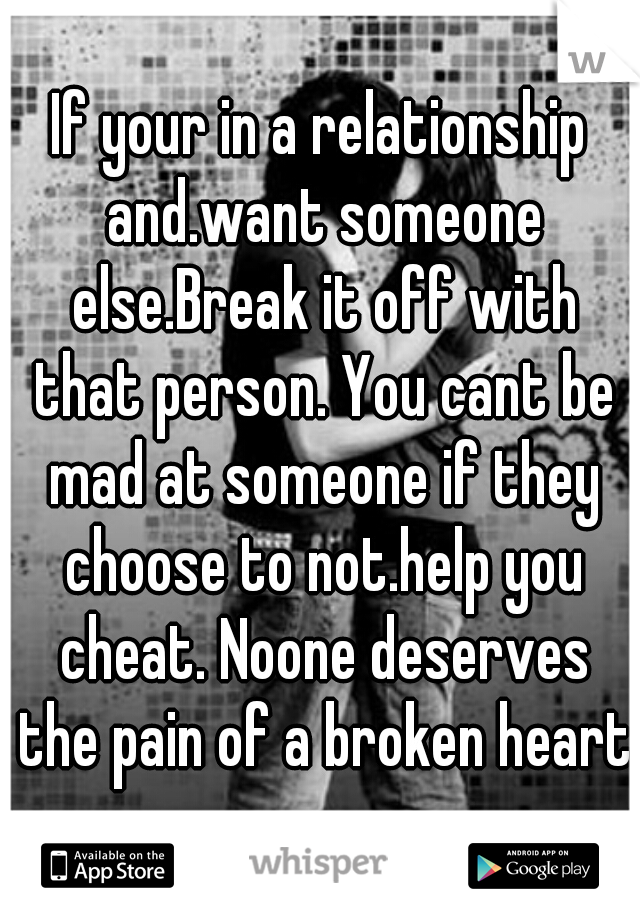 If your in a relationship and.want someone else.Break it off with that person. You cant be mad at someone if they choose to not.help you cheat. Noone deserves the pain of a broken heart.