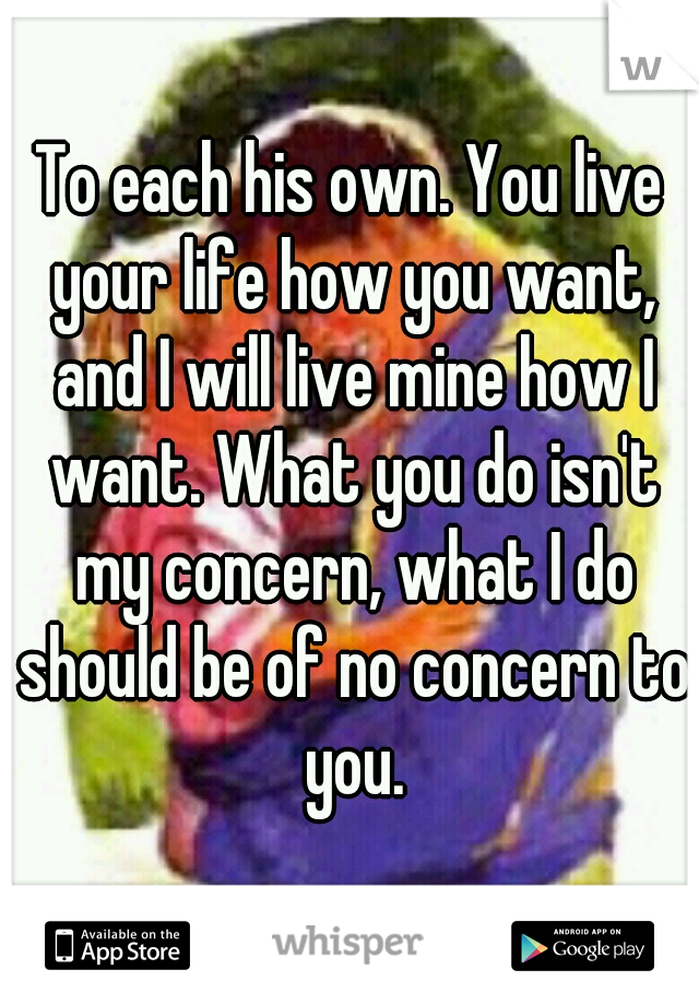To each his own. You live your life how you want, and I will live mine how I want. What you do isn't my concern, what I do should be of no concern to you.