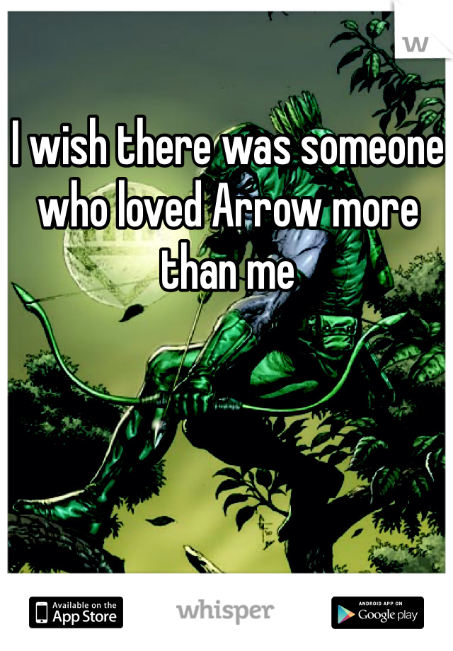 I wish there was someone who loved Arrow more than me
