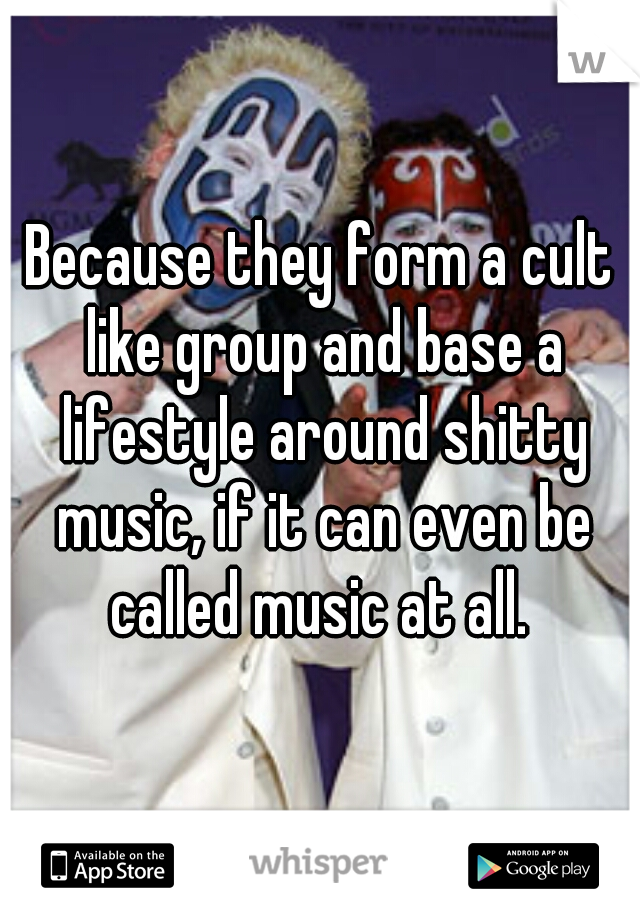 Because they form a cult like group and base a lifestyle around shitty music, if it can even be called music at all.