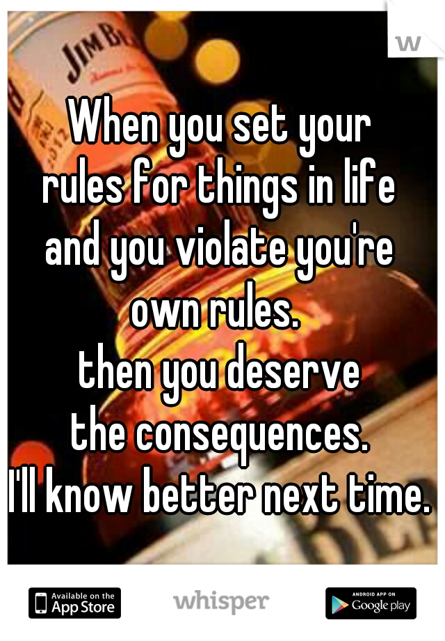 When you set your rules for things in life and you violate you're own rules.  then you deserve the consequences. I'll know better next time.