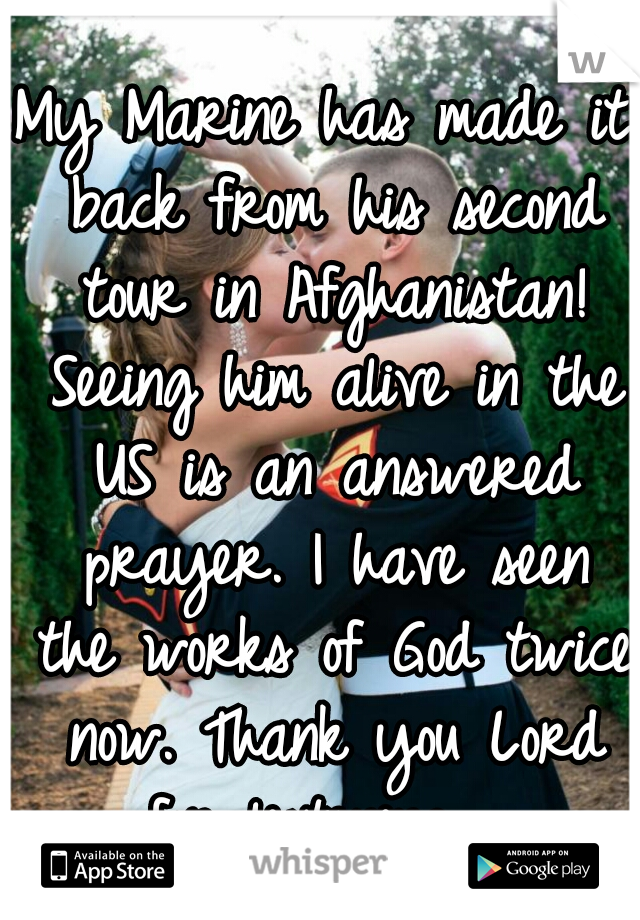 My Marine has made it back from his second tour in Afghanistan! Seeing him alive in the US is an answered prayer. I have seen the works of God twice now. Thank you Lord for listening.