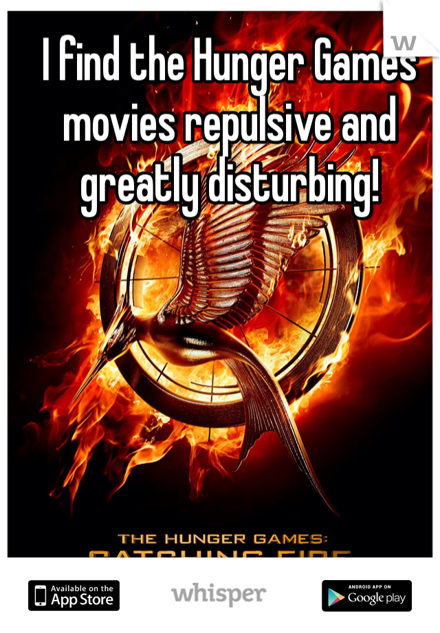 I find the Hunger Games movies repulsive and greatly disturbing!