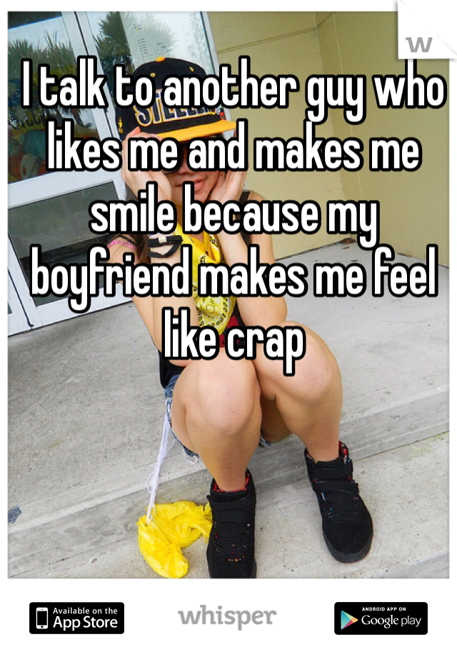 I talk to another guy who likes me and makes me smile because my boyfriend makes me feel like crap