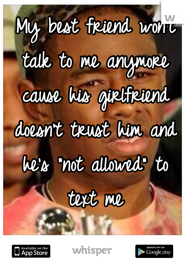 """My best friend won't talk to me anymore cause his girlfriend doesn't trust him and he's """"not allowed"""" to text me"""