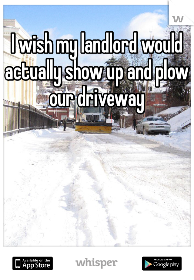 I wish my landlord would actually show up and plow our driveway