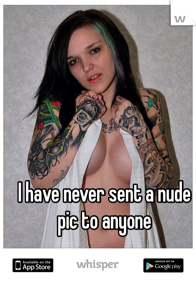 I have never sent a nude pic to anyone