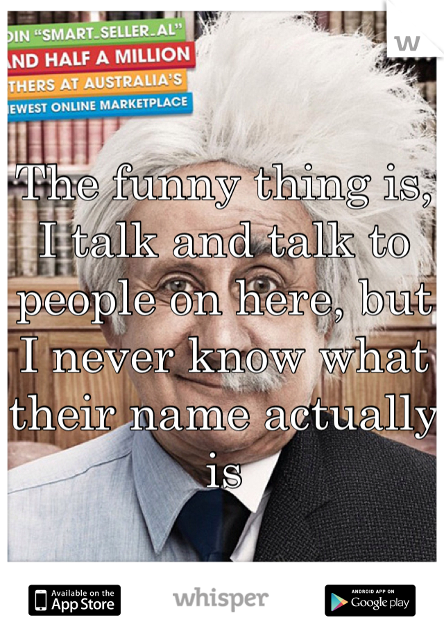 The funny thing is, I talk and talk to people on here, but I never know what their name actually is