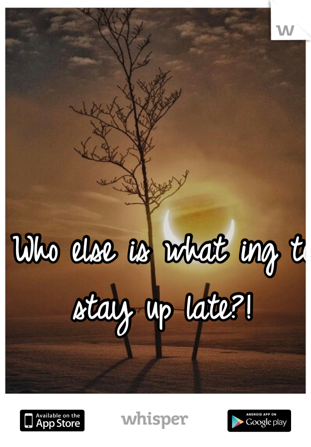 Who else is what ing to stay up late?!