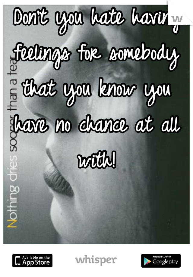 Don't you hate having feelings for somebody that you know you have no chance at all with!