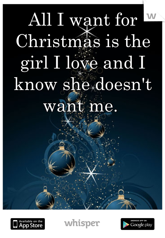 All I want for Christmas is the girl I love and I know she doesn't want me.