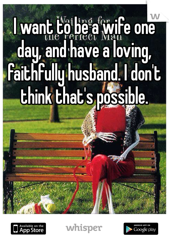 I want to be a wife one day, and have a loving, faithfully husband. I don't think that's possible.